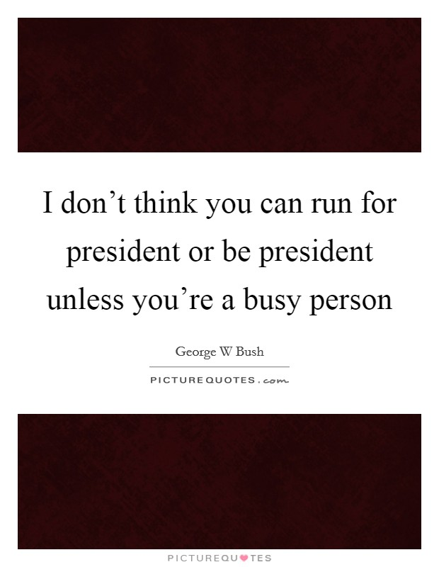 I don't think you can run for president or be president unless you're a busy person Picture Quote #1
