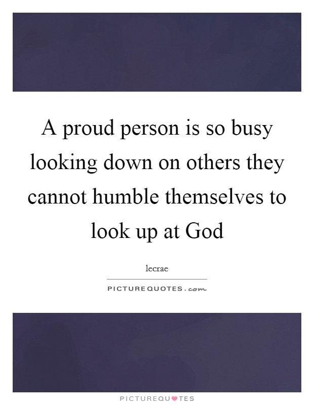 A proud person is so busy looking down on others they cannot humble themselves to look up at God Picture Quote #1