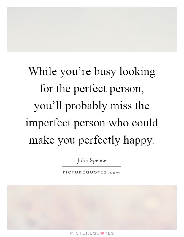 While you're busy looking for the perfect person, you'll probably miss the imperfect person who could make you perfectly happy. Picture Quote #1