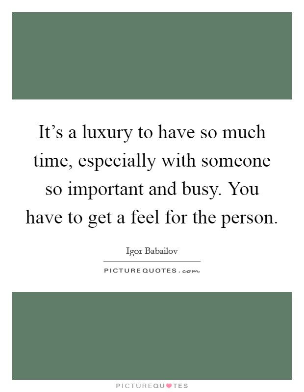 It's a luxury to have so much time, especially with someone so important and busy. You have to get a feel for the person Picture Quote #1