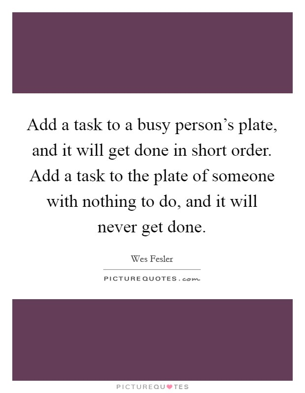 Add a task to a busy person's plate, and it will get done in short order. Add a task to the plate of someone with nothing to do, and it will never get done Picture Quote #1