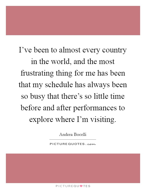 I've been to almost every country in the world, and the most frustrating thing for me has been that my schedule has always been so busy that there's so little time before and after performances to explore where I'm visiting Picture Quote #1