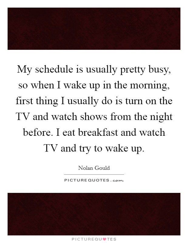 My schedule is usually pretty busy, so when I wake up in the morning, first thing I usually do is turn on the TV and watch shows from the night before. I eat breakfast and watch TV and try to wake up Picture Quote #1