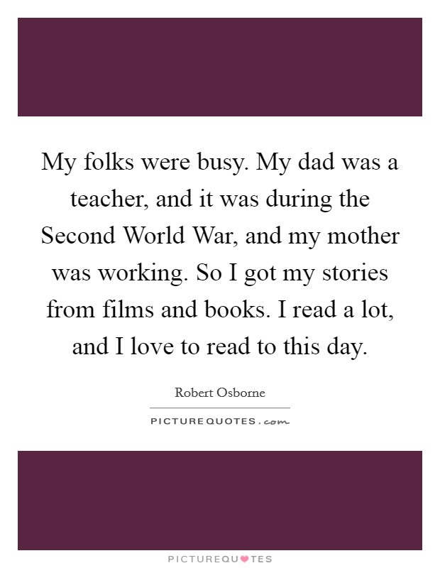 My folks were busy. My dad was a teacher, and it was during the Second World War, and my mother was working. So I got my stories from films and books. I read a lot, and I love to read to this day Picture Quote #1