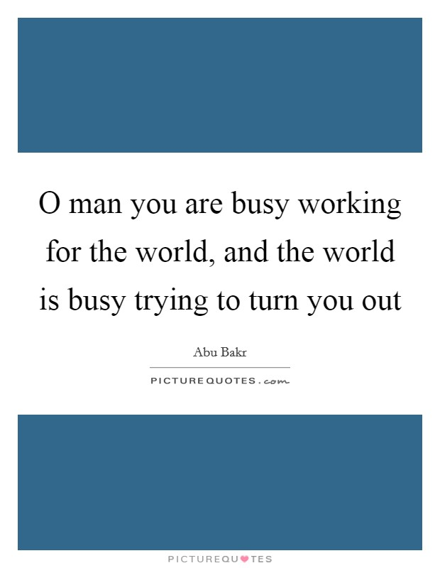 O man you are busy working for the world, and the world is busy trying to turn you out Picture Quote #1
