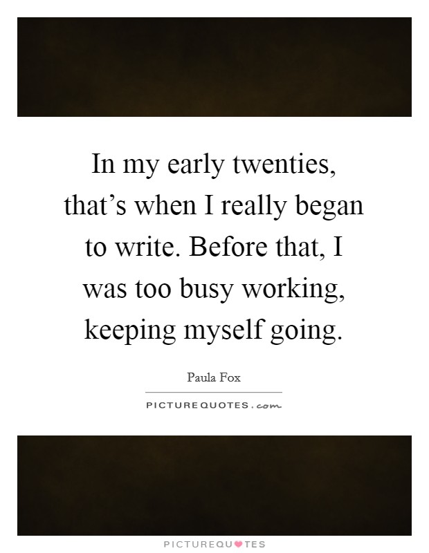In my early twenties, that's when I really began to write. Before that, I was too busy working, keeping myself going. Picture Quote #1