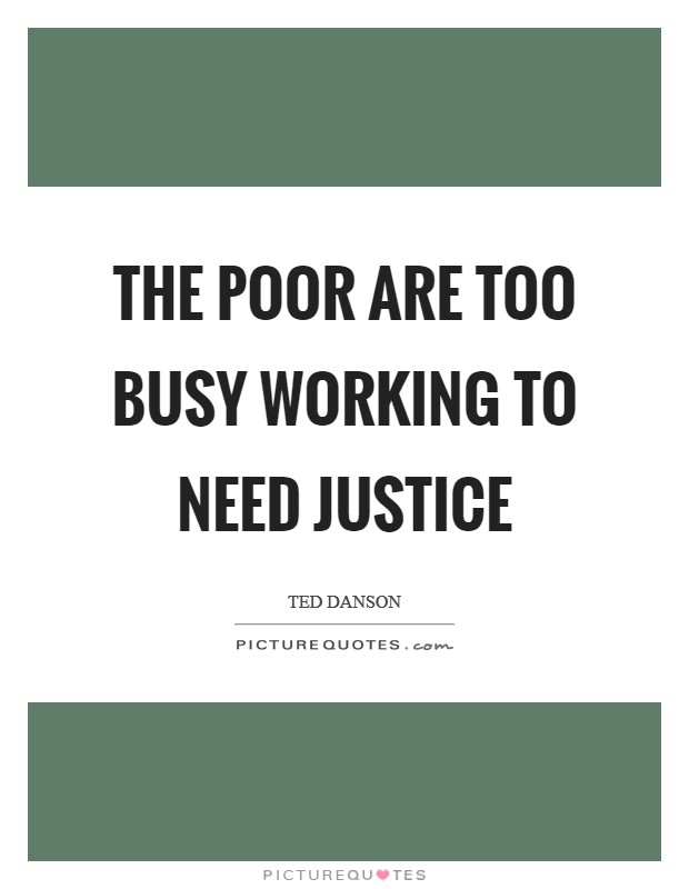 The poor are too busy working to need justice Picture Quote #1