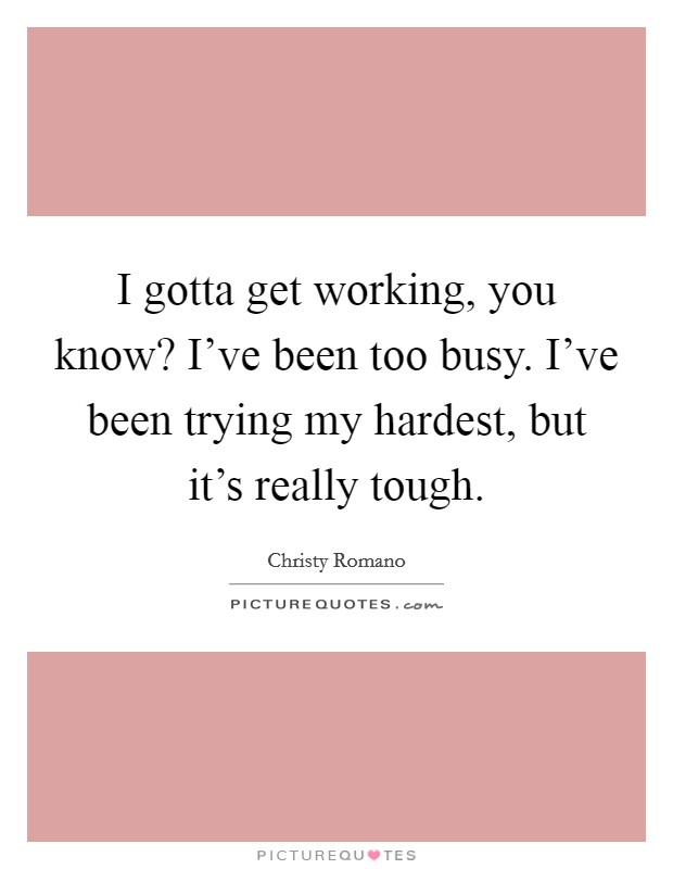I gotta get working, you know? I've been too busy. I've been trying my hardest, but it's really tough. Picture Quote #1