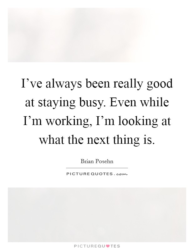 I've always been really good at staying busy. Even while I'm working, I'm looking at what the next thing is. Picture Quote #1