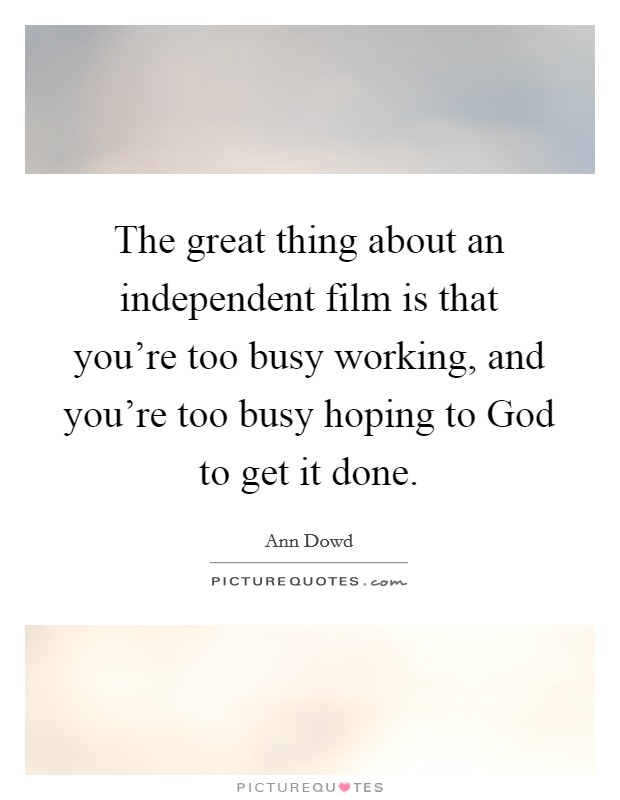 The great thing about an independent film is that you're too busy working, and you're too busy hoping to God to get it done Picture Quote #1
