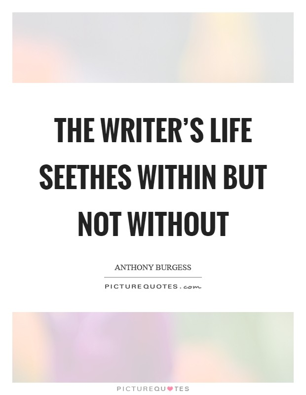 The writer's life seethes within but not without Picture Quote #1