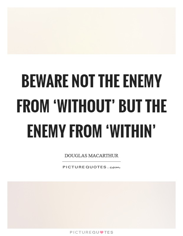 Beware not the enemy from 'without' but the enemy from 'within' Picture Quote #1