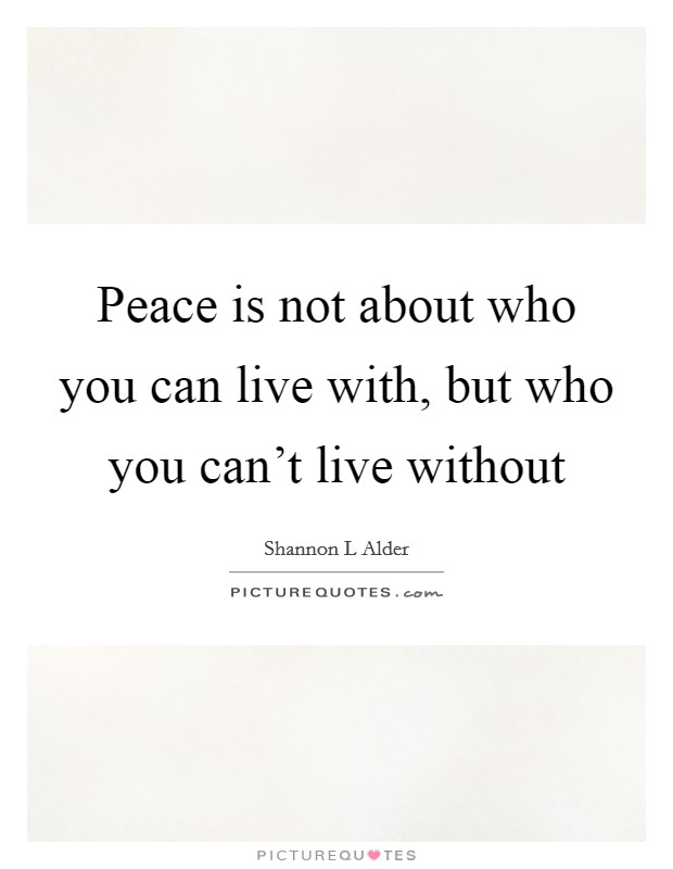 Peace is not about who you can live with, but who you can't live without Picture Quote #1