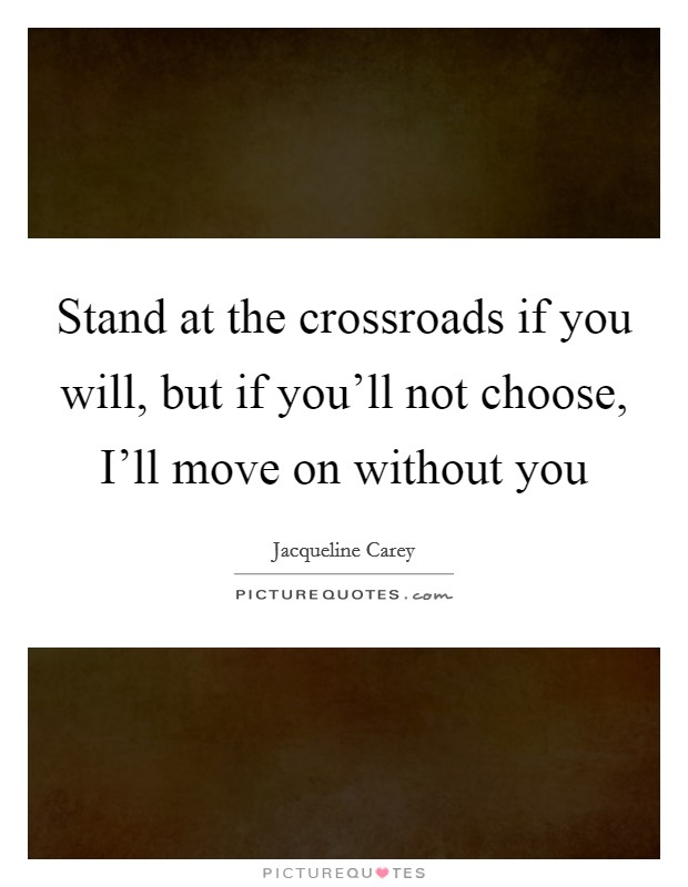 Stand at the crossroads if you will, but if you'll not choose, I'll move on without you Picture Quote #1
