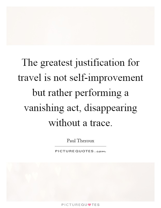 The greatest justification for travel is not self-improvement but rather performing a vanishing act, disappearing without a trace Picture Quote #1