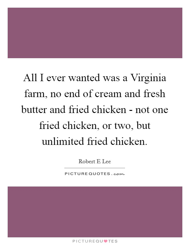 All I ever wanted was a Virginia farm, no end of cream and fresh butter and fried chicken - not one fried chicken, or two, but unlimited fried chicken Picture Quote #1
