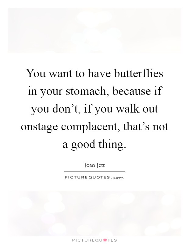 You want to have butterflies in your stomach, because if you don't, if you walk out onstage complacent, that's not a good thing Picture Quote #1