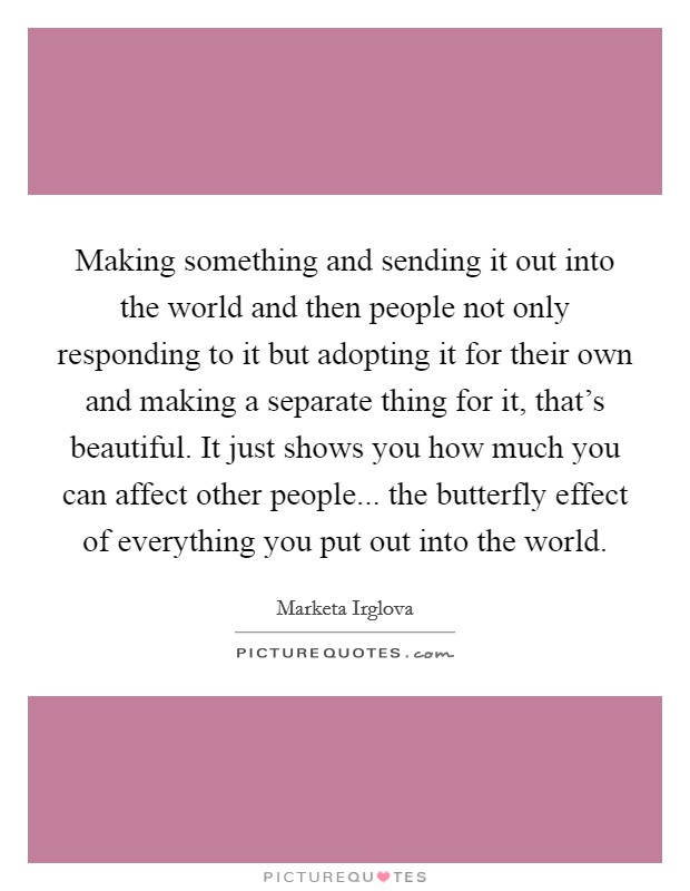 Making something and sending it out into the world and then people not only responding to it but adopting it for their own and making a separate thing for it, that's beautiful. It just shows you how much you can affect other people... the butterfly effect of everything you put out into the world Picture Quote #1