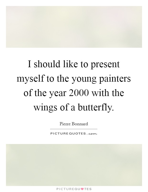 I should like to present myself to the young painters of the year 2000 with the wings of a butterfly. Picture Quote #1