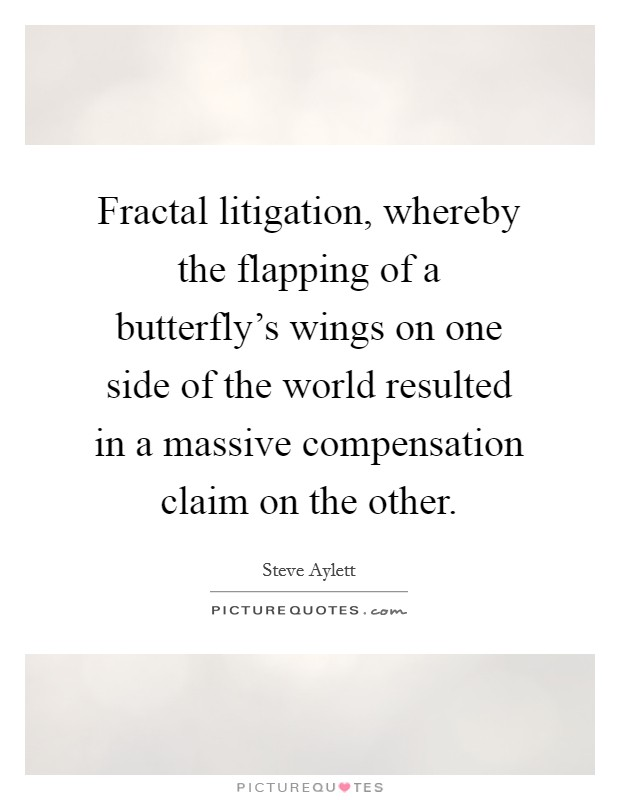Fractal litigation, whereby the flapping of a butterfly's wings on one side of the world resulted in a massive compensation claim on the other. Picture Quote #1