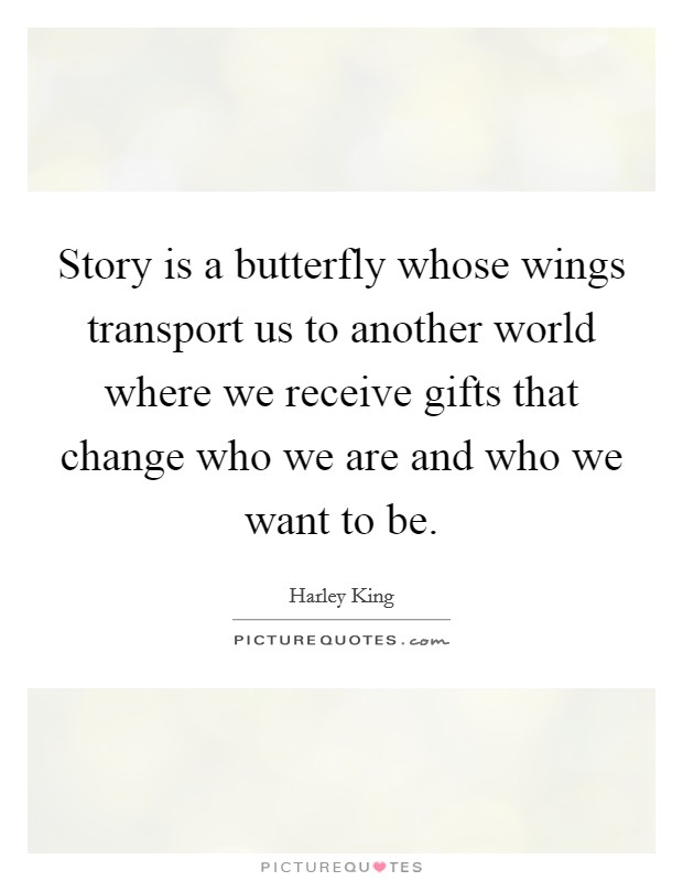 Story is a butterfly whose wings transport us to another world where we receive gifts that change who we are and who we want to be. Picture Quote #1