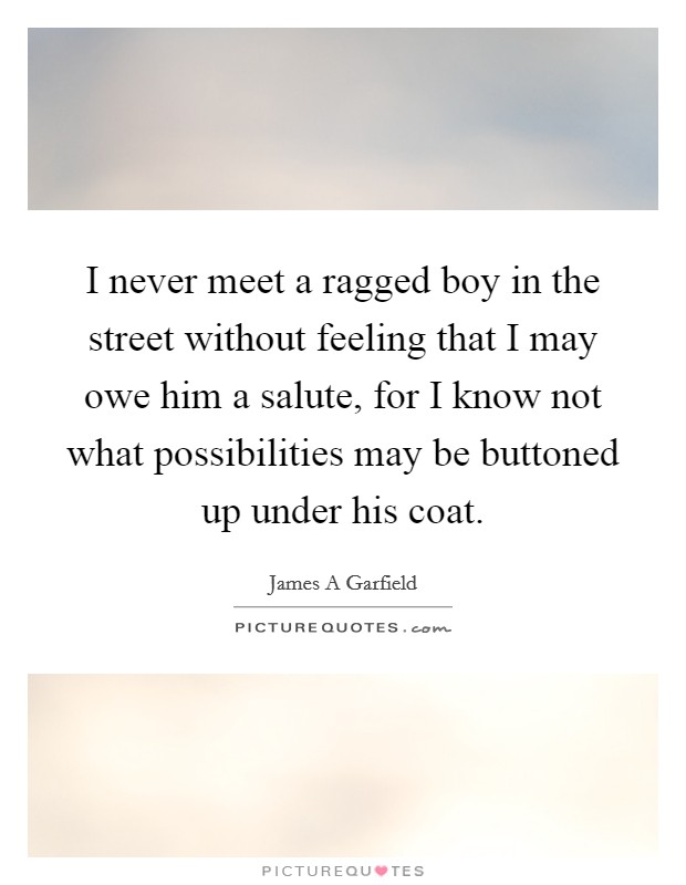 I never meet a ragged boy in the street without feeling that I may owe him a salute, for I know not what possibilities may be buttoned up under his coat Picture Quote #1