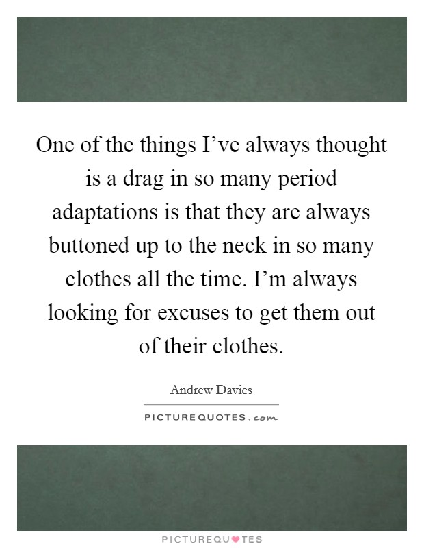 One of the things I've always thought is a drag in so many period adaptations is that they are always buttoned up to the neck in so many clothes all the time. I'm always looking for excuses to get them out of their clothes Picture Quote #1