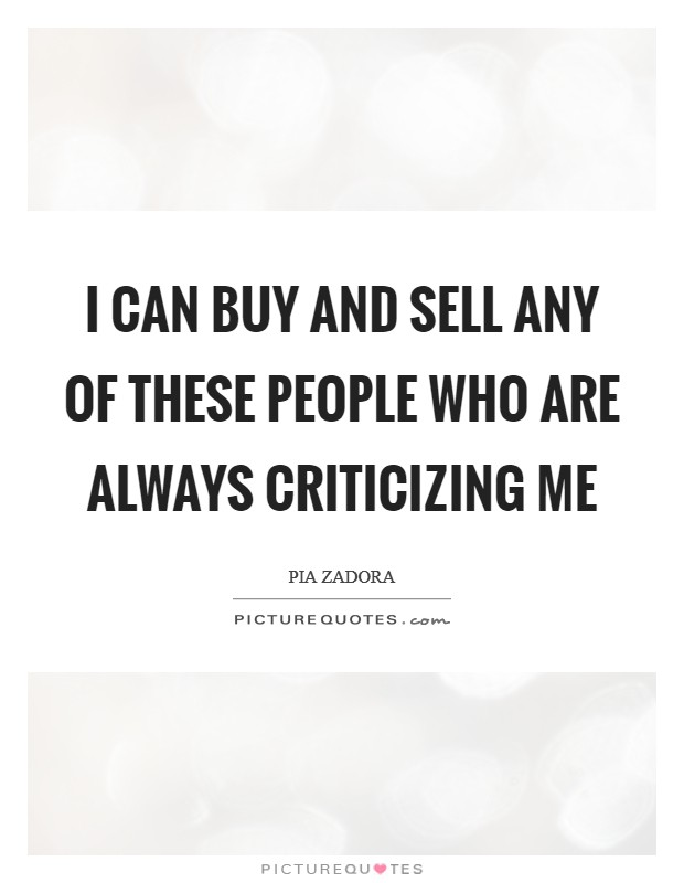 I can buy and sell any of these people who are always criticizing me Picture Quote #1