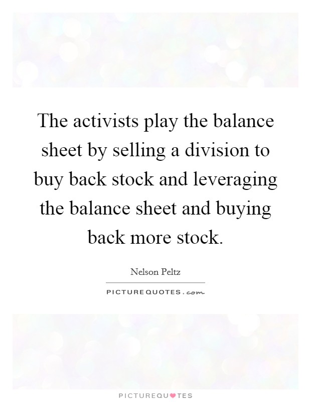 The activists play the balance sheet by selling a division to buy back stock and leveraging the balance sheet and buying back more stock Picture Quote #1