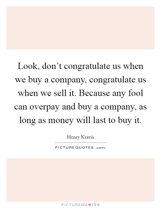 Look, don\'t congratulate us when we buy a company, congratulate ...