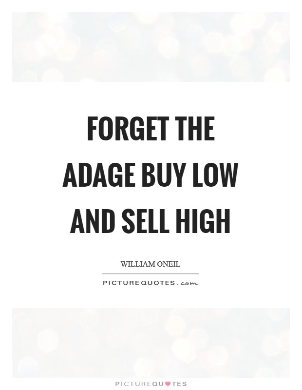 Forget the adage buy low and sell high Picture Quote #1