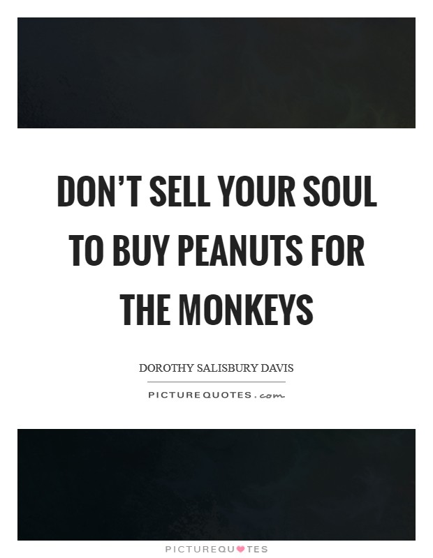Don't sell your soul to buy peanuts for the monkeys Picture Quote #1