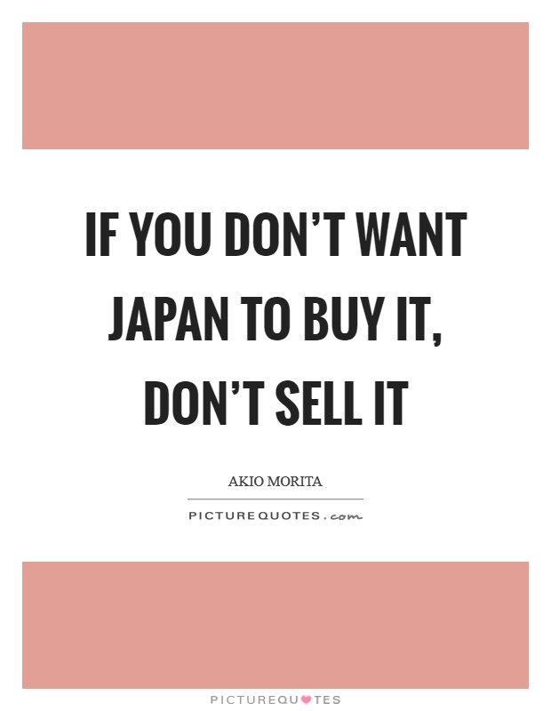 If you don't want Japan to buy it, don't sell it Picture Quote #1