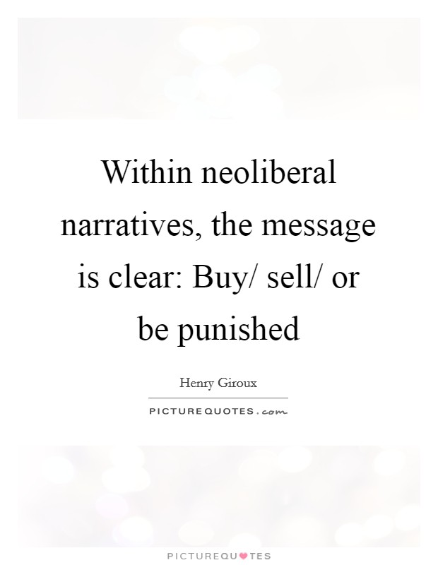 Within neoliberal narratives, the message is clear: Buy/ sell/ or be punished Picture Quote #1