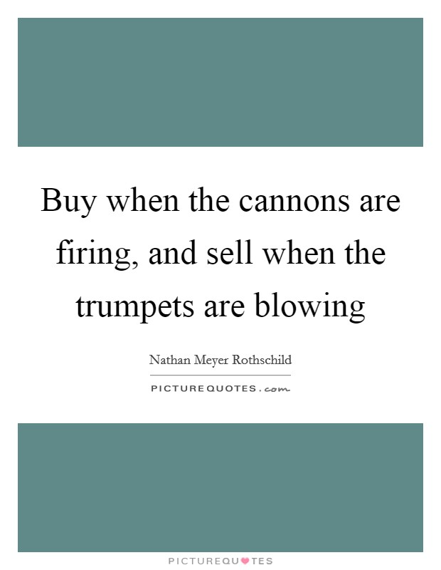 Buy when the cannons are firing, and sell when the trumpets are blowing Picture Quote #1