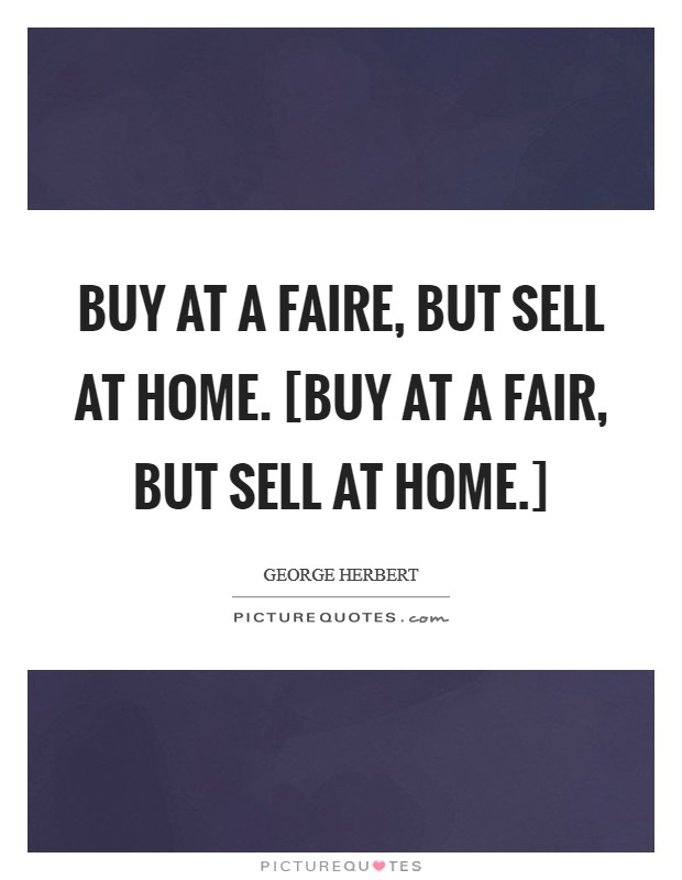 Buy at a faire, but sell at home. [Buy at a fair, but sell at home.] Picture Quote #1