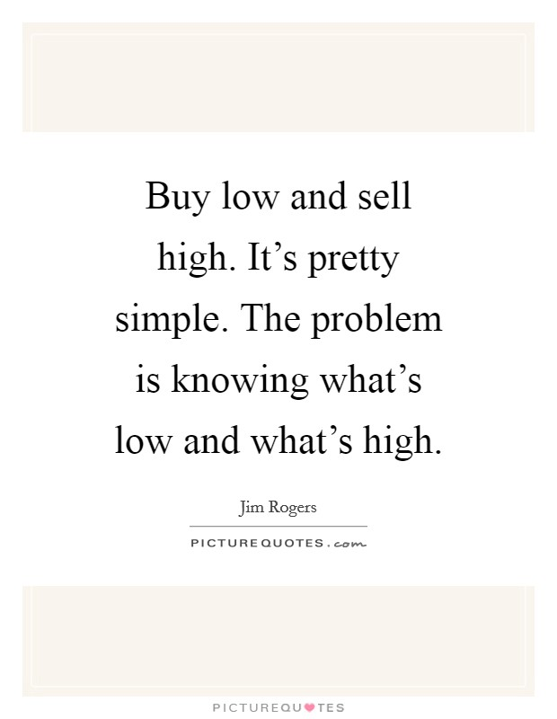 Buy low and sell high. It's pretty simple. The problem is knowing what's low and what's high Picture Quote #1