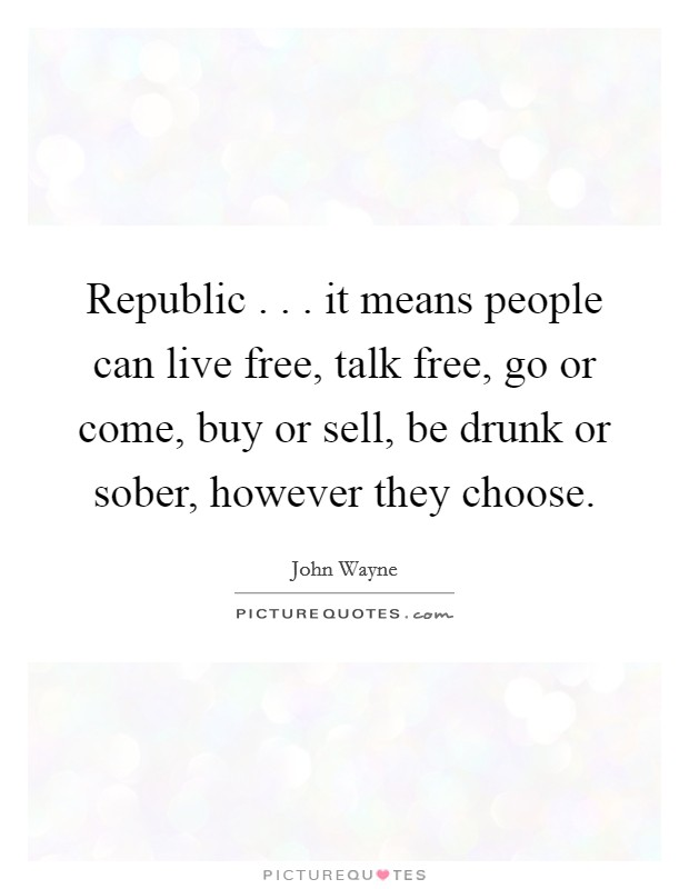 Republic . . . it means people can live free, talk free, go or come, buy or sell, be drunk or sober, however they choose Picture Quote #1