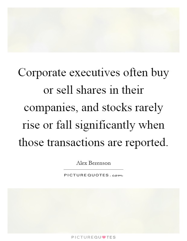 Corporate executives often buy or sell shares in their companies, and stocks rarely rise or fall significantly when those transactions are reported Picture Quote #1