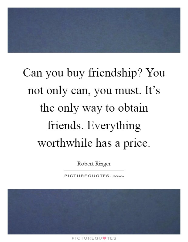Can you buy friendship? You not only can, you must. It's the only way to obtain friends. Everything worthwhile has a price Picture Quote #1