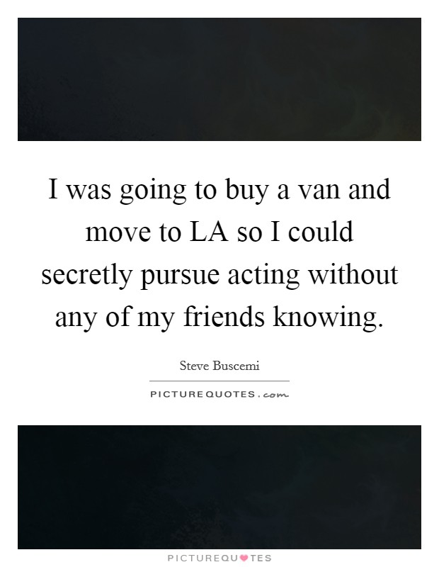 I was going to buy a van and move to LA so I could secretly pursue acting without any of my friends knowing Picture Quote #1