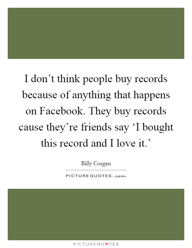 I don't think people buy records because of anything that happens on Facebook. They buy records cause they're friends say 'I bought this record and I love it.' Picture Quote #1