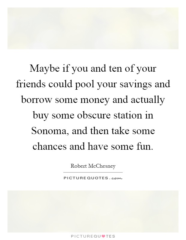 Maybe if you and ten of your friends could pool your savings and borrow some money and actually buy some obscure station in Sonoma, and then take some chances and have some fun Picture Quote #1