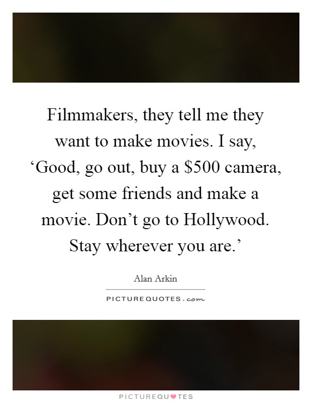 Filmmakers, they tell me they want to make movies. I say, 'Good, go out, buy a $500 camera, get some friends and make a movie. Don't go to Hollywood. Stay wherever you are.' Picture Quote #1
