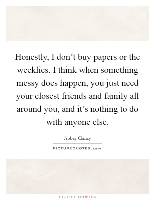 Honestly, I don't buy papers or the weeklies. I think when something messy does happen, you just need your closest friends and family all around you, and it's nothing to do with anyone else Picture Quote #1