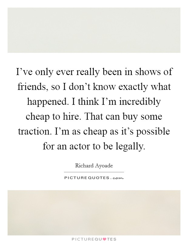 I've only ever really been in shows of friends, so I don't know exactly what happened. I think I'm incredibly cheap to hire. That can buy some traction. I'm as cheap as it's possible for an actor to be legally Picture Quote #1