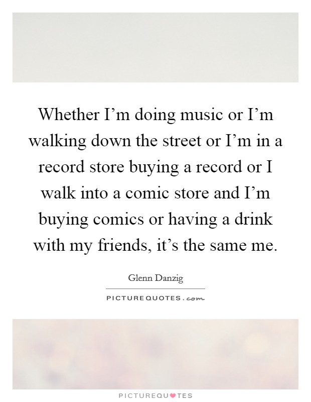 Whether I'm doing music or I'm walking down the street or I'm in a record store buying a record or I walk into a comic store and I'm buying comics or having a drink with my friends, it's the same me Picture Quote #1