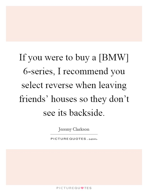 If you were to buy a [BMW] 6-series, I recommend you select reverse when leaving friends' houses so they don't see its backside Picture Quote #1
