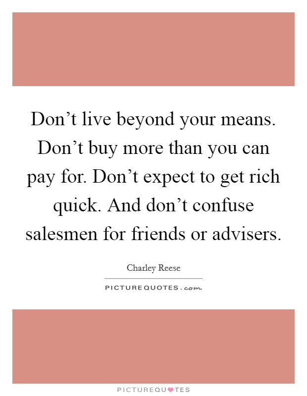 Don't live beyond your means. Don't buy more than you can pay for. Don't expect to get rich quick. And don't confuse salesmen for friends or advisers Picture Quote #1