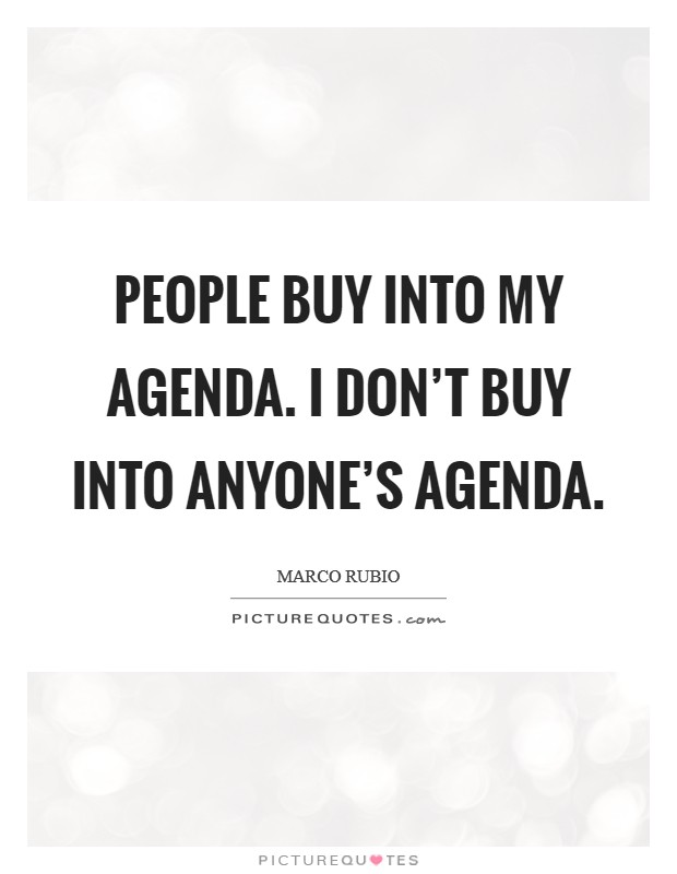 People buy into my agenda. I don't buy into anyone's agenda Picture Quote #1